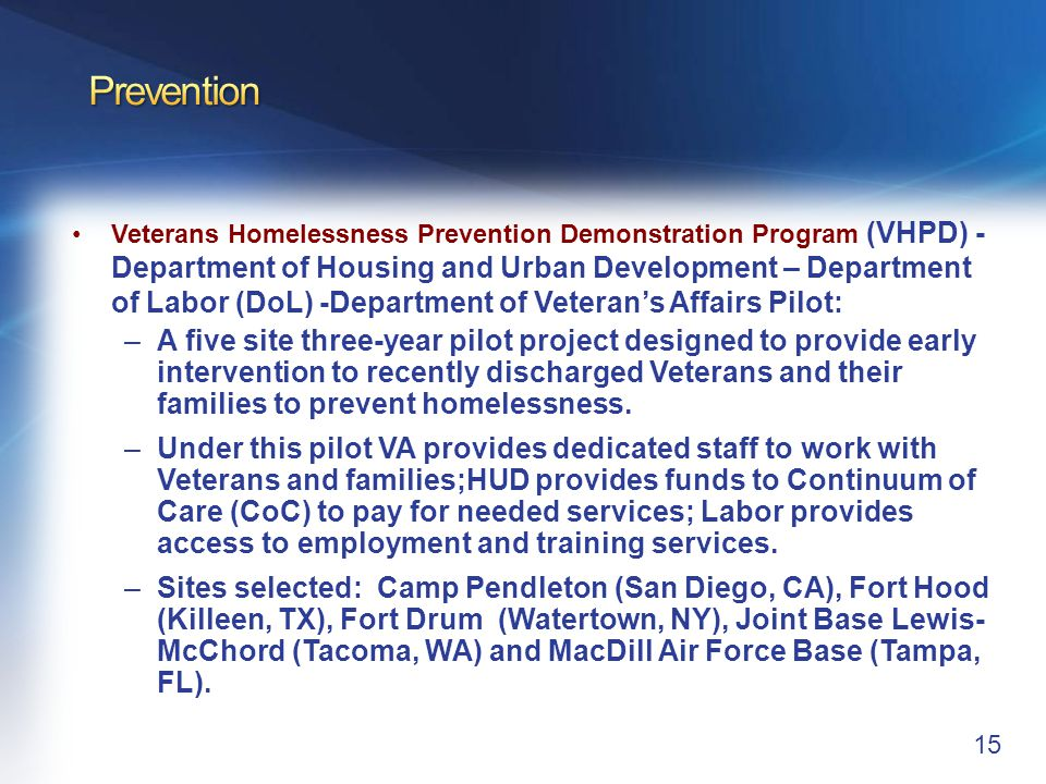 15 Veterans Homelessness Prevention Demonstration Program (VHPD) - Department of Housing and Urban Development – Department of Labor (DoL) -Department of Veteran's Affairs Pilot: –A five site three-year pilot project designed to provide early intervention to recently discharged Veterans and their families to prevent homelessness.