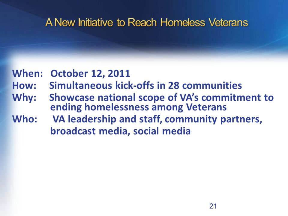 When: October 12, 2011 How: Simultaneous kick-offs in 28 communities Why: Showcase national scope of VA's commitment to ending homelessness among Veterans Who: VA leadership and staff, community partners, broadcast media, social media 21