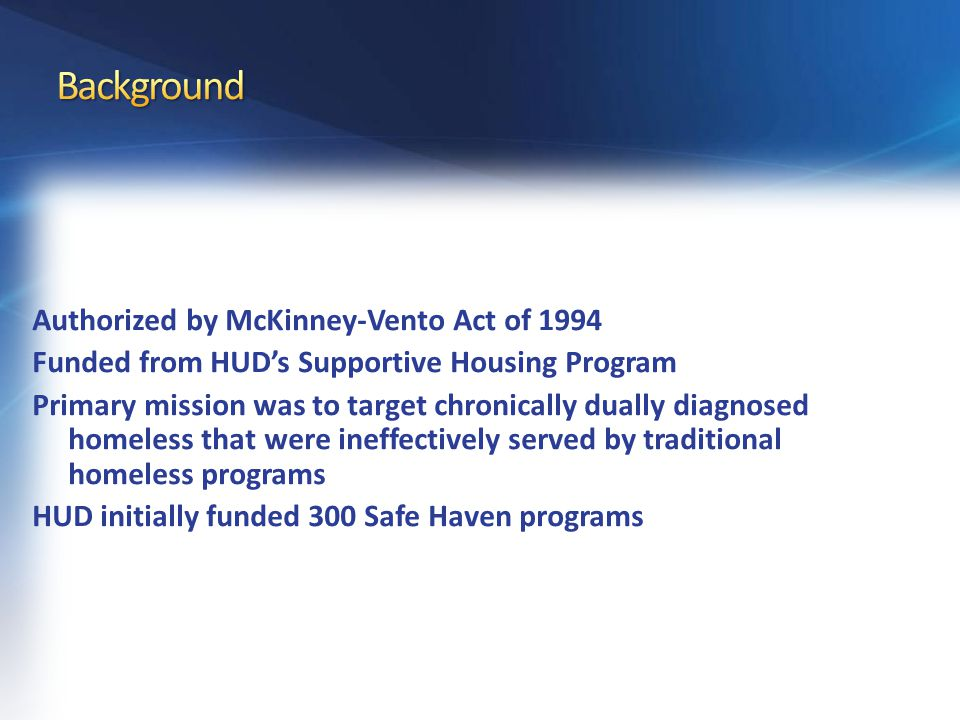 Authorized by McKinney-Vento Act of 1994 Funded from HUD's Supportive Housing Program Primary mission was to target chronically dually diagnosed homeless that were ineffectively served by traditional homeless programs HUD initially funded 300 Safe Haven programs