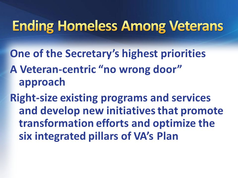 One of the Secretary's highest priorities A Veteran-centric no wrong door approach Right-size existing programs and services and develop new initiatives that promote transformation efforts and optimize the six integrated pillars of VA's Plan