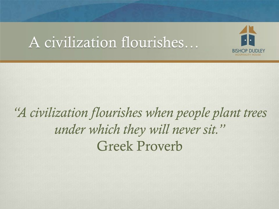 A civilization flourishes when people plant trees under which they will never sit. Greek Proverb A civilization flourishes…