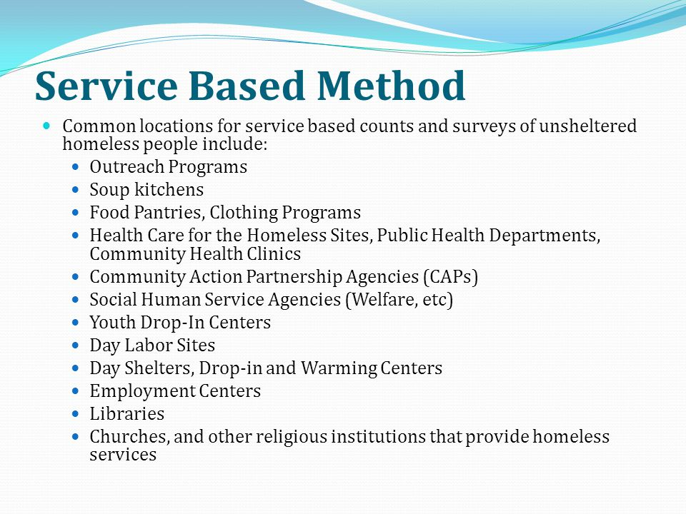 Service Based Method Common locations for service based counts and surveys of unsheltered homeless people include: Outreach Programs Soup kitchens Foo