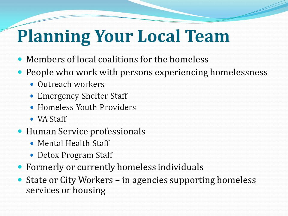 Planning Your Local Team Members of local coalitions for the homeless People who work with persons experiencing homelessness Outreach workers Emergenc