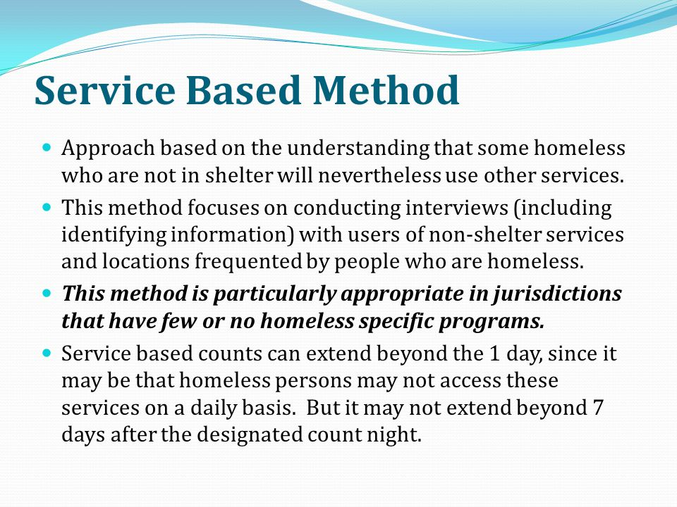 Service Based Method Approach based on the understanding that some homeless who are not in shelter will nevertheless use other services. This method f
