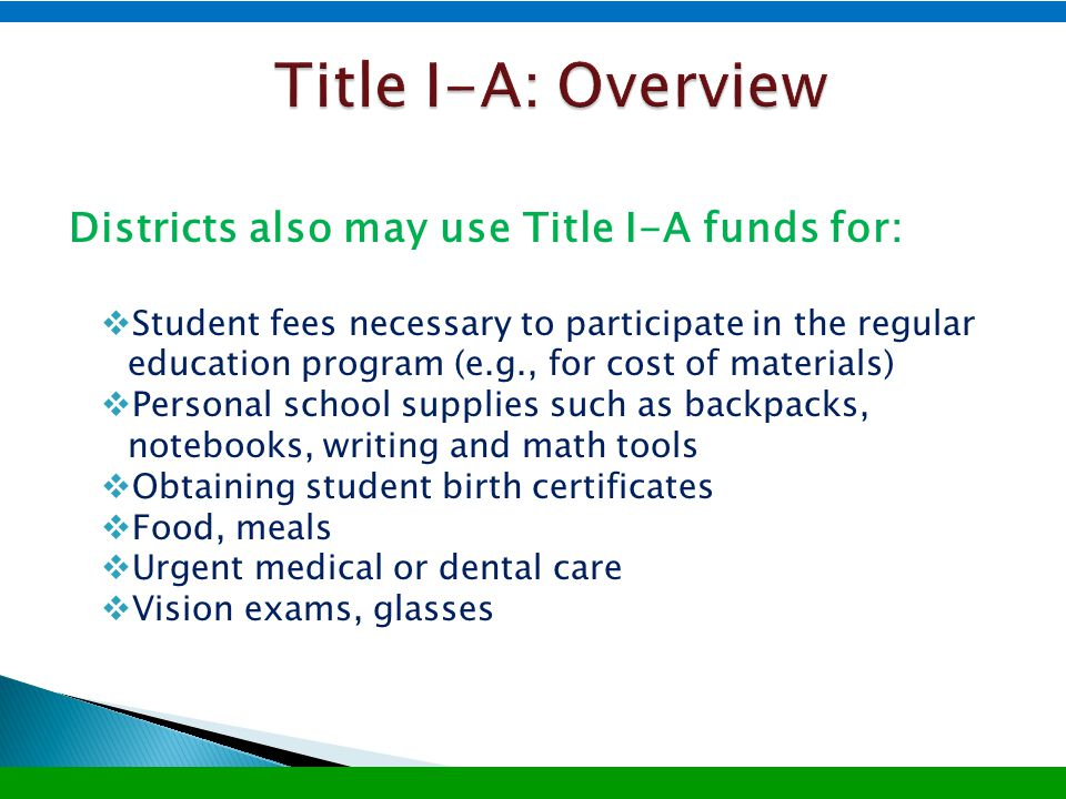 Districts also may use Title I-A funds for:  Student fees necessary to participate in the regular education program (e.g., for cost of materials)  Personal school supplies such as backpacks, notebooks, writing and math tools  Obtaining student birth certificates  Food, meals  Urgent medical or dental care  Vision exams, glasses