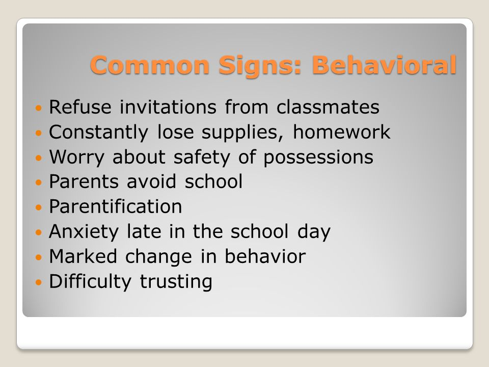 Common Signs: Behavioral Refuse invitations from classmates Constantly lose supplies, homework Worry about safety of possessions Parents avoid school Parentification Anxiety late in the school day Marked change in behavior Difficulty trusting