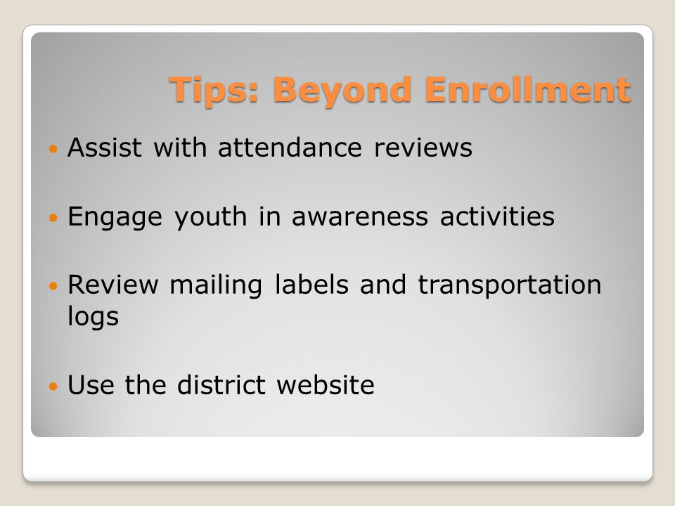 Tips: Beyond Enrollment Assist with attendance reviews Engage youth in awareness activities Review mailing labels and transportation logs Use the district website