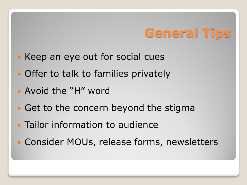 General Tips Keep an eye out for social cues Offer to talk to families privately Avoid the H word Get to the concern beyond the stigma Tailor information to audience Consider MOUs, release forms, newsletters