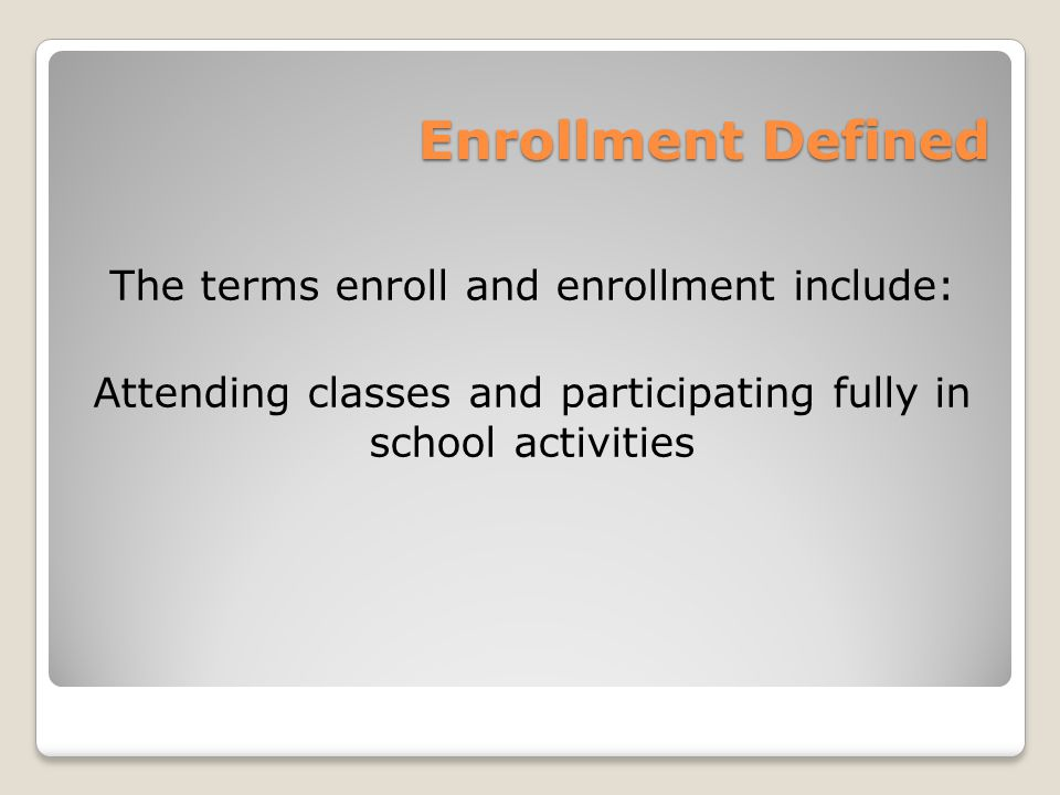 Enrollment Defined The terms enroll and enrollment include: Attending classes and participating fully in school activities