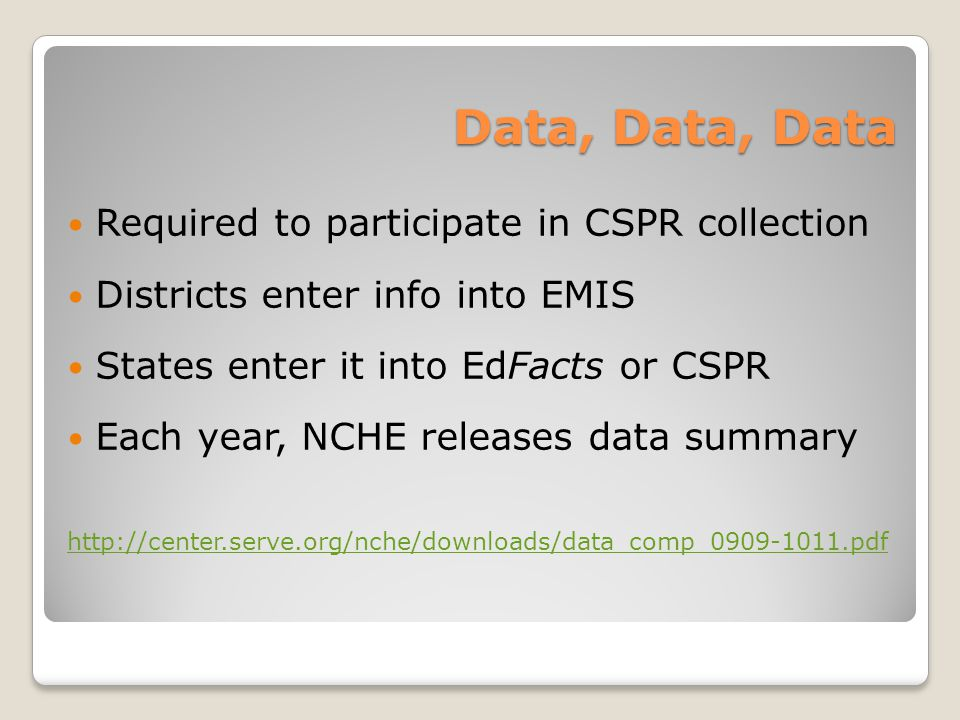 Data, Data, Data Required to participate in CSPR collection Districts enter info into EMIS States enter it into EdFacts or CSPR Each year, NCHE releases data summary http://center.serve.org/nche/downloads/data_comp_0909-1011.pdf