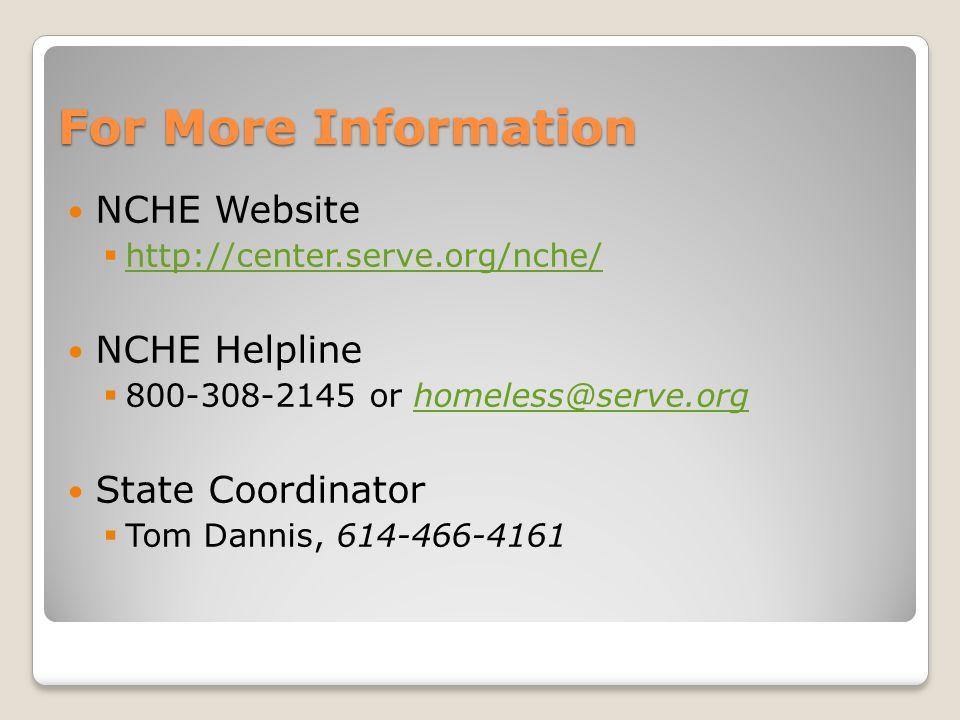 For More Information NCHE Website  http://center.serve.org/nche/ http://center.serve.org/nche/ NCHE Helpline  800-308-2145 or homeless@serve.orghomeless@serve.org State Coordinator  Tom Dannis, 614-466-4161