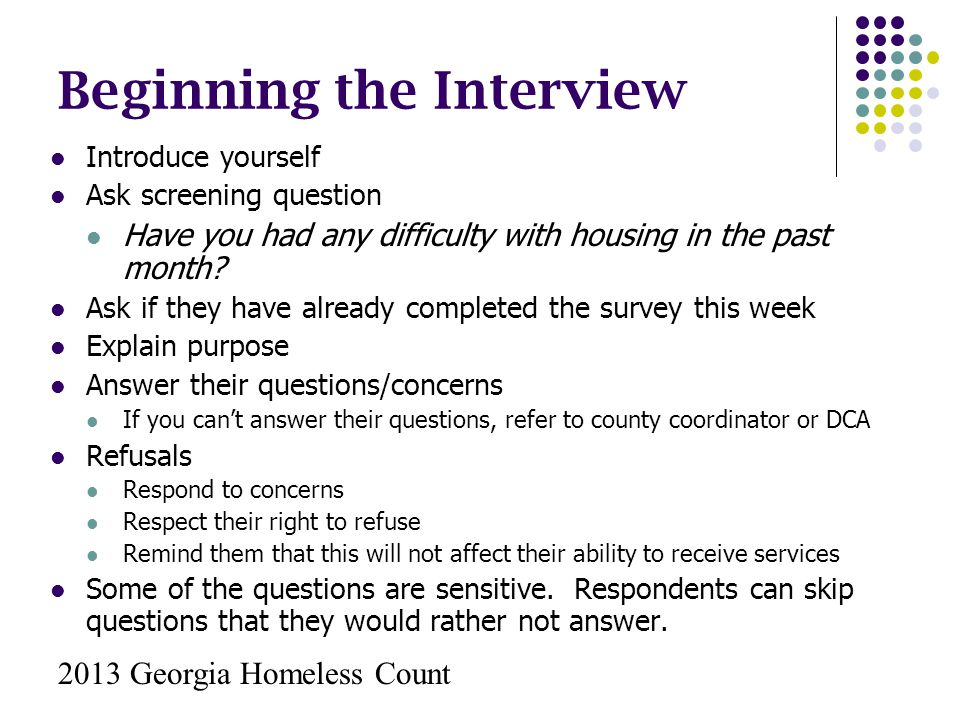 Beginning the Interview Introduce yourself Ask screening question Have you had any difficulty with housing in the past month? Ask if they have already