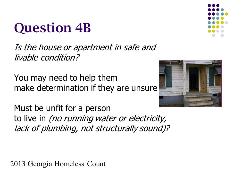 Question 4B Is the house or apartment in safe and livable condition? You may need to help them make determination if they are unsure Must be unfit for