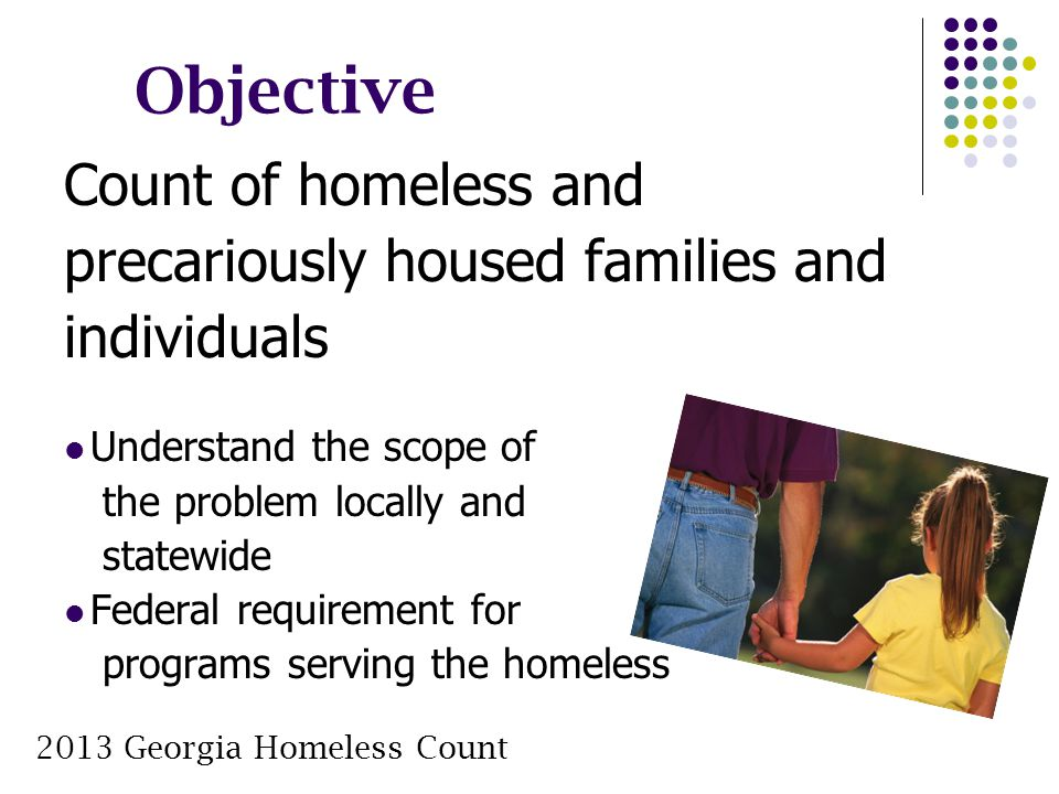 Objective Count of homeless and precariously housed families and individuals Understand the scope of the problem locally and statewide Federal require