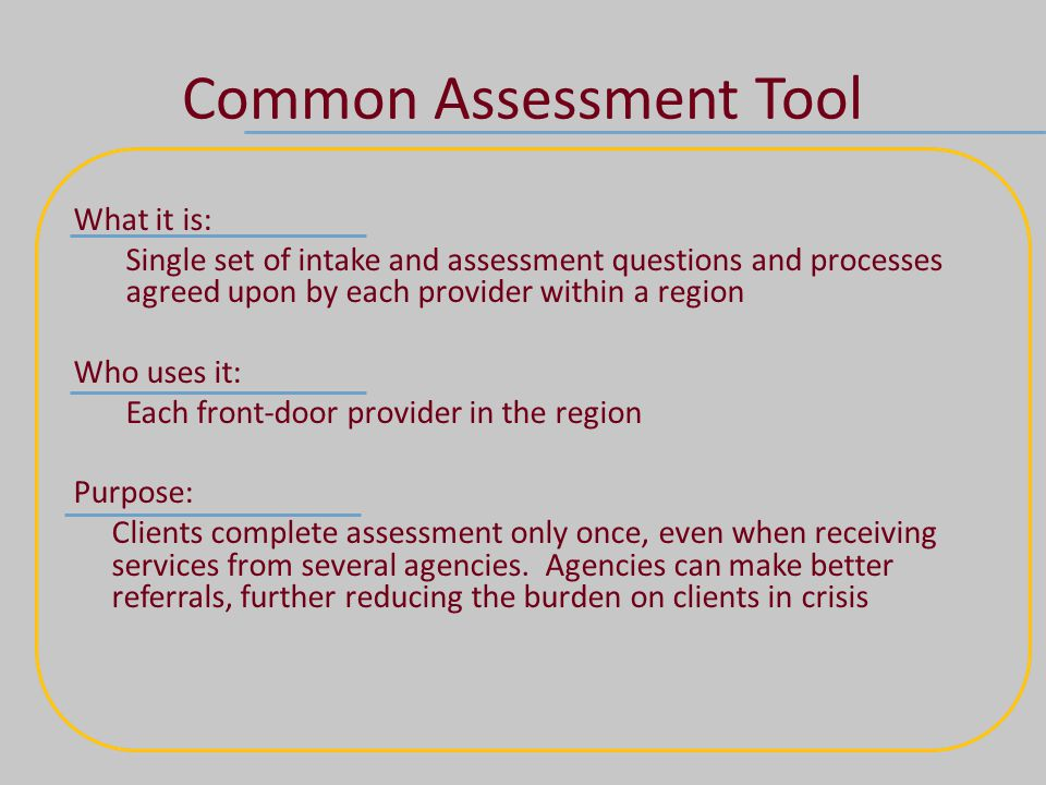Common Assessment Tool What it is: Single set of intake and assessment questions and processes agreed upon by each provider within a region Who uses it: Each front-door provider in the region Purpose: Clients complete assessment only once, even when receiving services from several agencies.