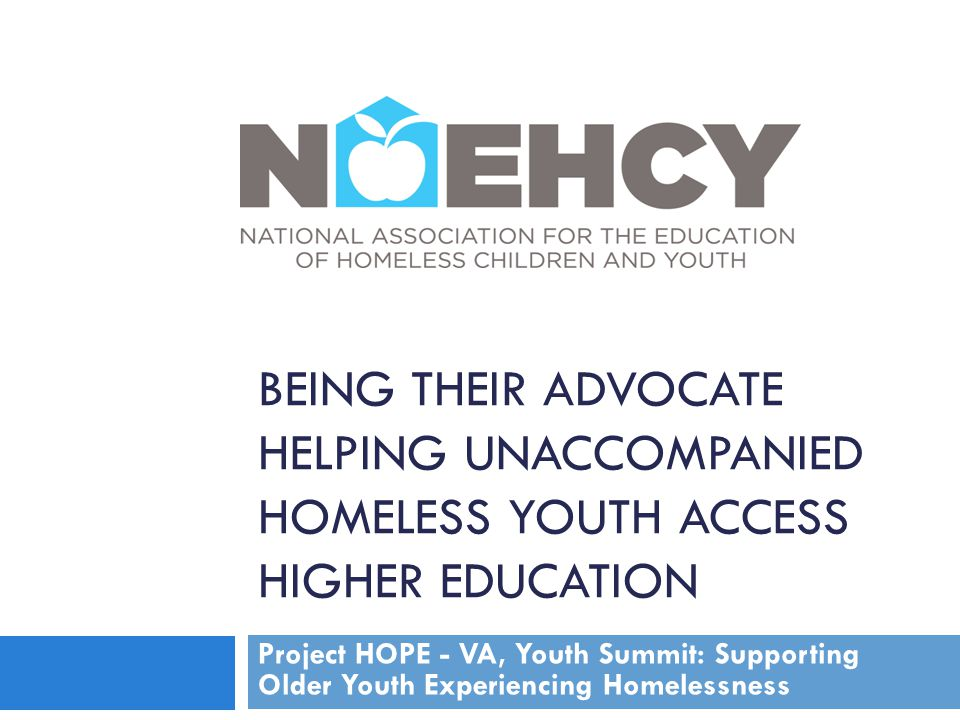 BEING THEIR ADVOCATE HELPING UNACCOMPANIED HOMELESS YOUTH ACCESS HIGHER EDUCATION Project HOPE - VA, Youth Summit: Supporting Older Youth Experiencing
