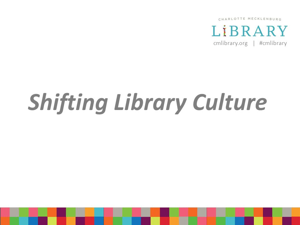 cmlibrary.org | #cmlibrary Shifting Library Culture