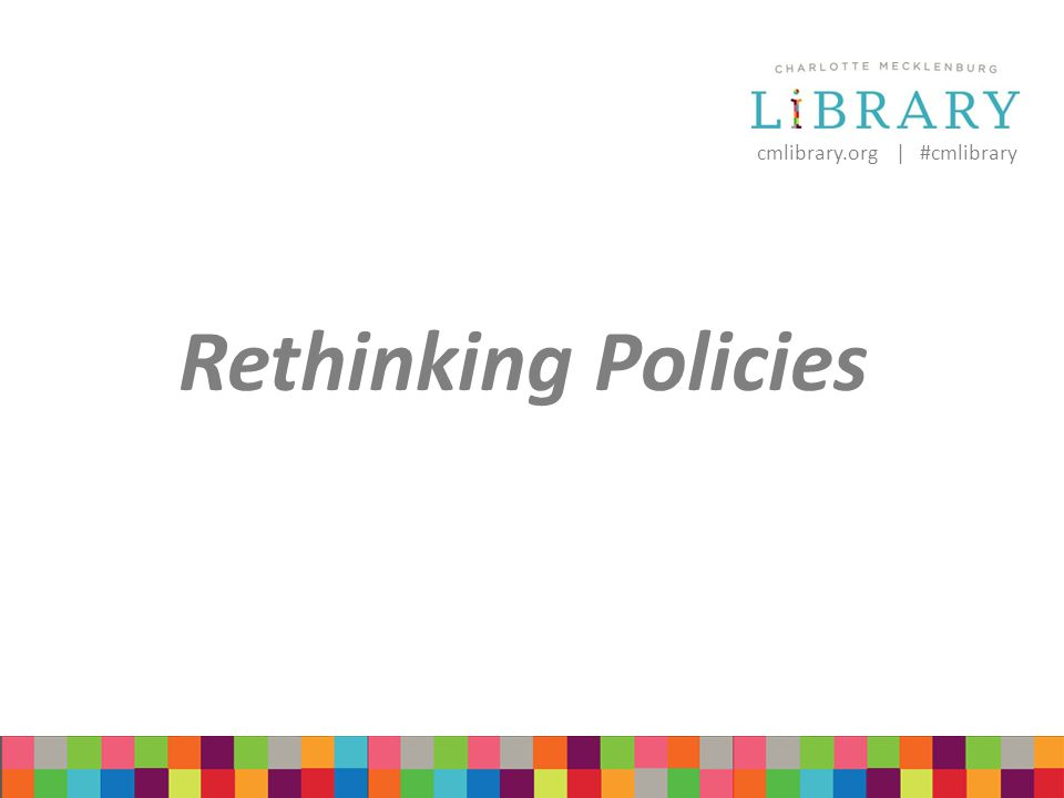 cmlibrary.org | #cmlibrary Rethinking Policies