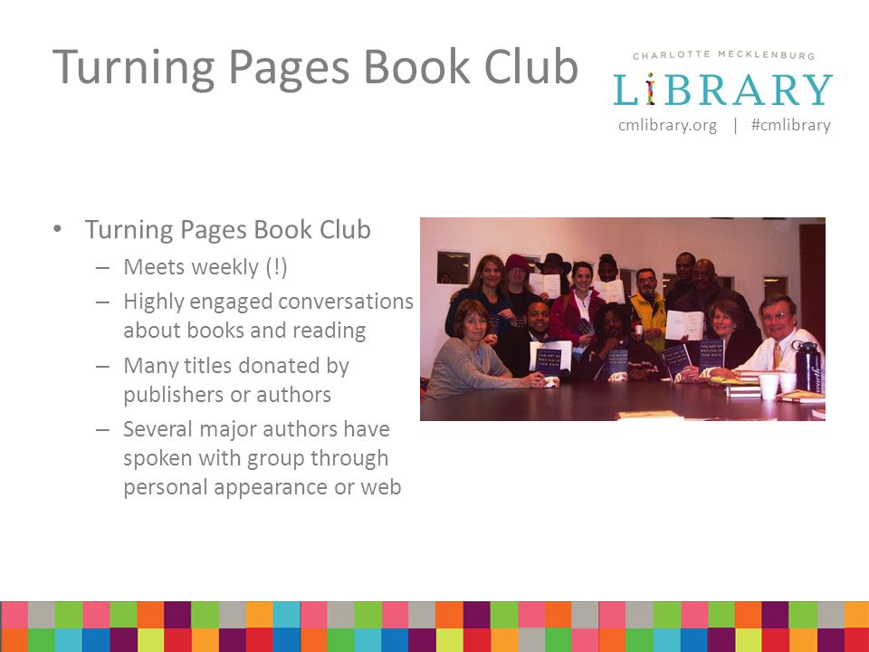 cmlibrary.org | #cmlibrary Turning Pages Book Club – Meets weekly (!) – Highly engaged conversations about books and reading – Many titles donated by publishers or authors – Several major authors have spoken with group through personal appearance or web