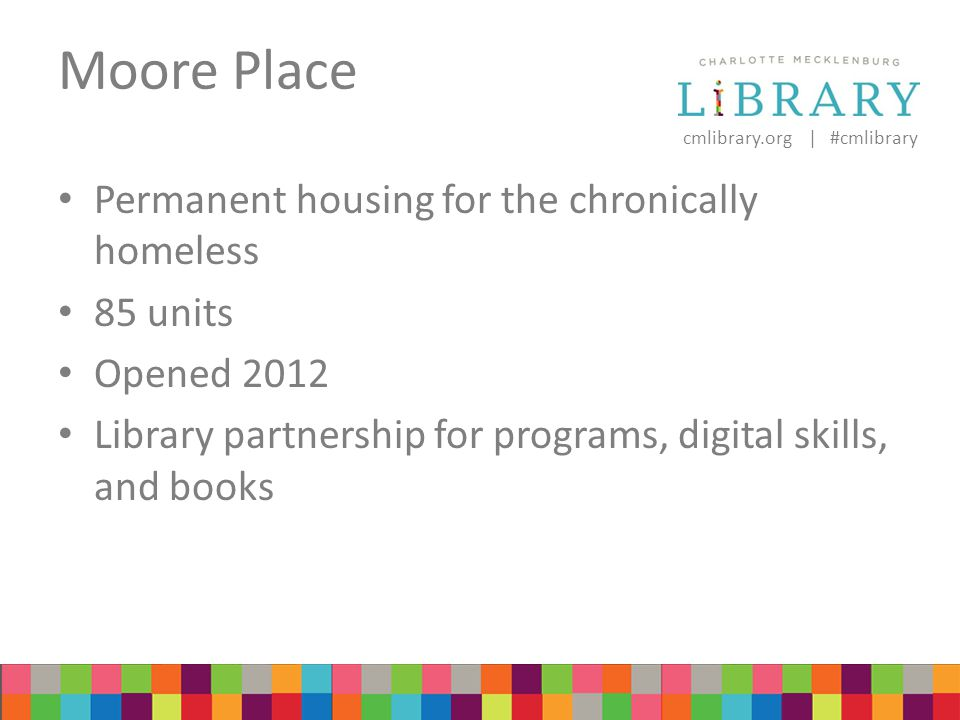 cmlibrary.org | #cmlibrary Moore Place Permanent housing for the chronically homeless 85 units Opened 2012 Library partnership for programs, digital skills, and books