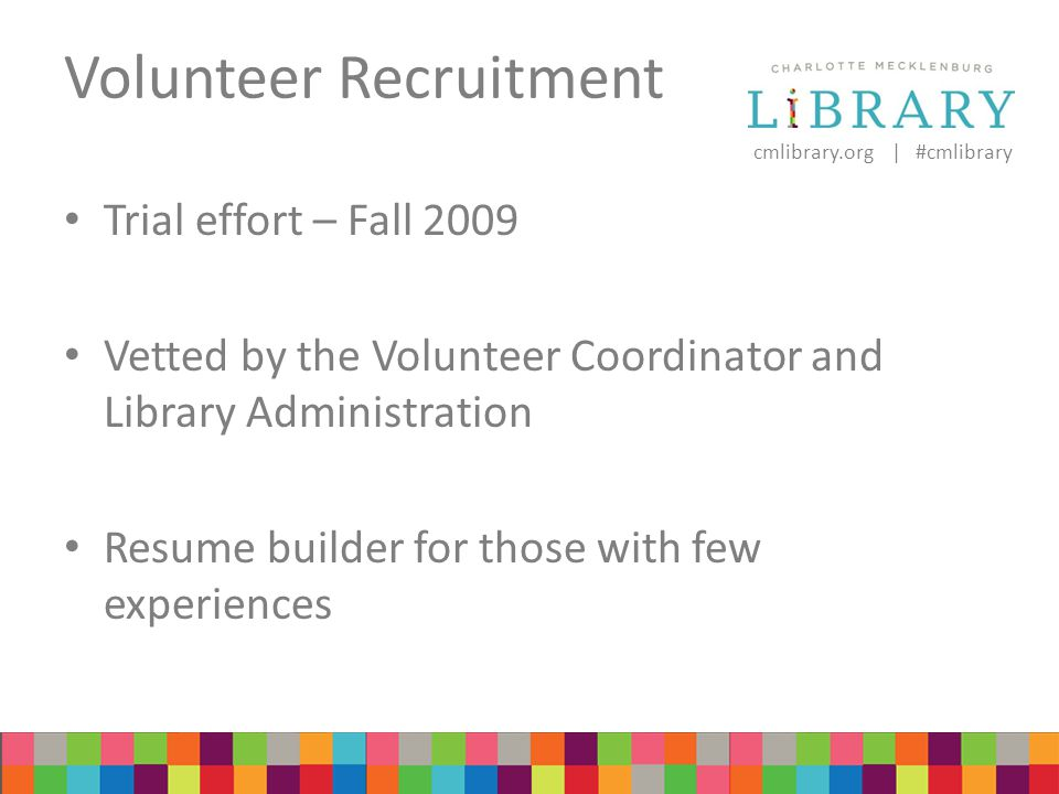 cmlibrary.org | #cmlibrary Volunteer Recruitment Trial effort – Fall 2009 Vetted by the Volunteer Coordinator and Library Administration Resume builder for those with few experiences