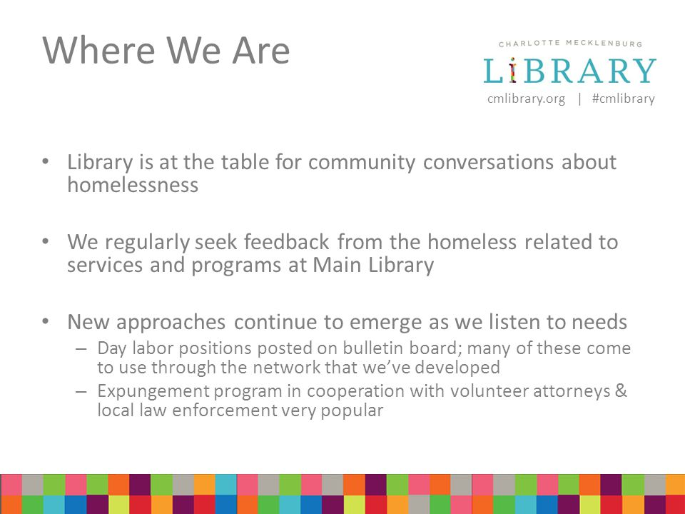 cmlibrary.org | #cmlibrary Where We Are Library is at the table for community conversations about homelessness We regularly seek feedback from the homeless related to services and programs at Main Library New approaches continue to emerge as we listen to needs – Day labor positions posted on bulletin board; many of these come to use through the network that we've developed – Expungement program in cooperation with volunteer attorneys & local law enforcement very popular