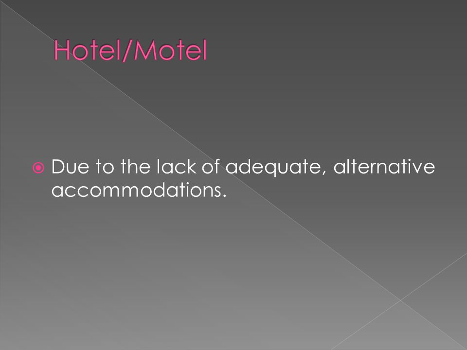 Due to the lack of adequate, alternative accommodations.