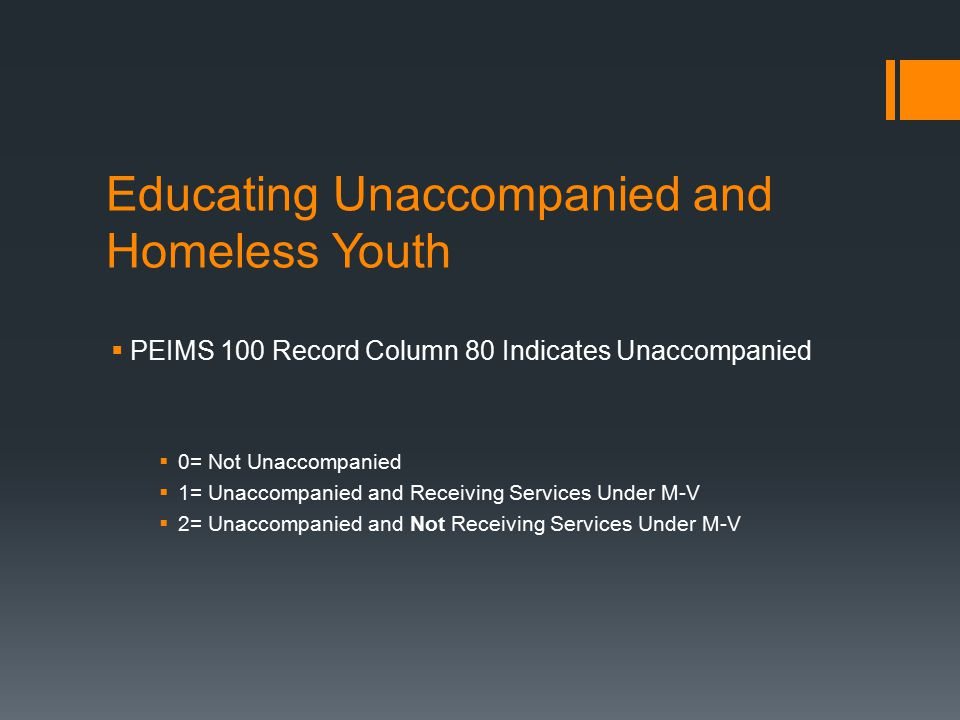 Educating Unaccompanied and Homeless Youth  PEIMS 100 Record Column 80 Indicates Unaccompanied  0= Not Unaccompanied  1= Unaccompanied and Receiving Services Under M-V  2= Unaccompanied and Not Receiving Services Under M-V