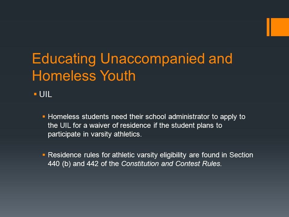 Educating Unaccompanied and Homeless Youth  UIL  Homeless students need their school administrator to apply to the UIL for a waiver of residence if the student plans to participate in varsity athletics.