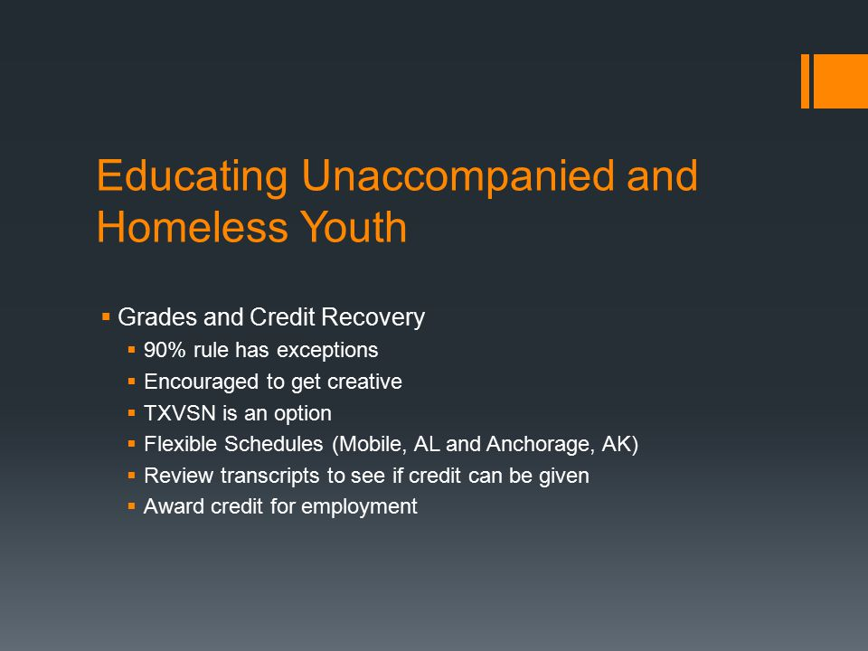 Educating Unaccompanied and Homeless Youth  Grades and Credit Recovery  90% rule has exceptions  Encouraged to get creative  TXVSN is an option  Flexible Schedules (Mobile, AL and Anchorage, AK)  Review transcripts to see if credit can be given  Award credit for employment