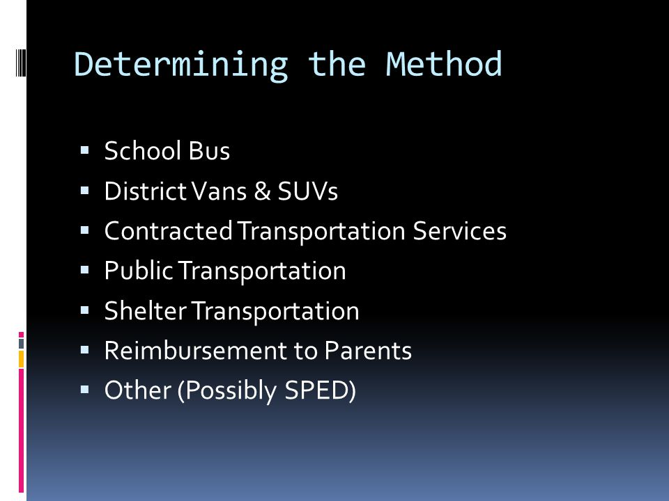 Determining the Method  School Bus  District Vans & SUVs  Contracted Transportation Services  Public Transportation  Shelter Transportation  Reimbursement to Parents  Other (Possibly SPED)