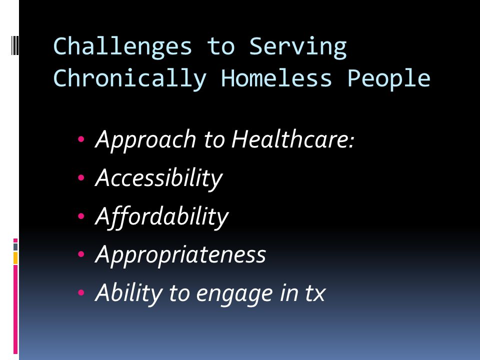 Challenges to Serving Chronically Homeless People Approach to Healthcare: Accessibility Affordability Appropriateness Ability to engage in tx