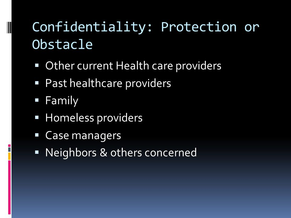 Confidentiality: Protection or Obstacle  Other current Health care providers  Past healthcare providers  Family  Homeless providers  Case manager