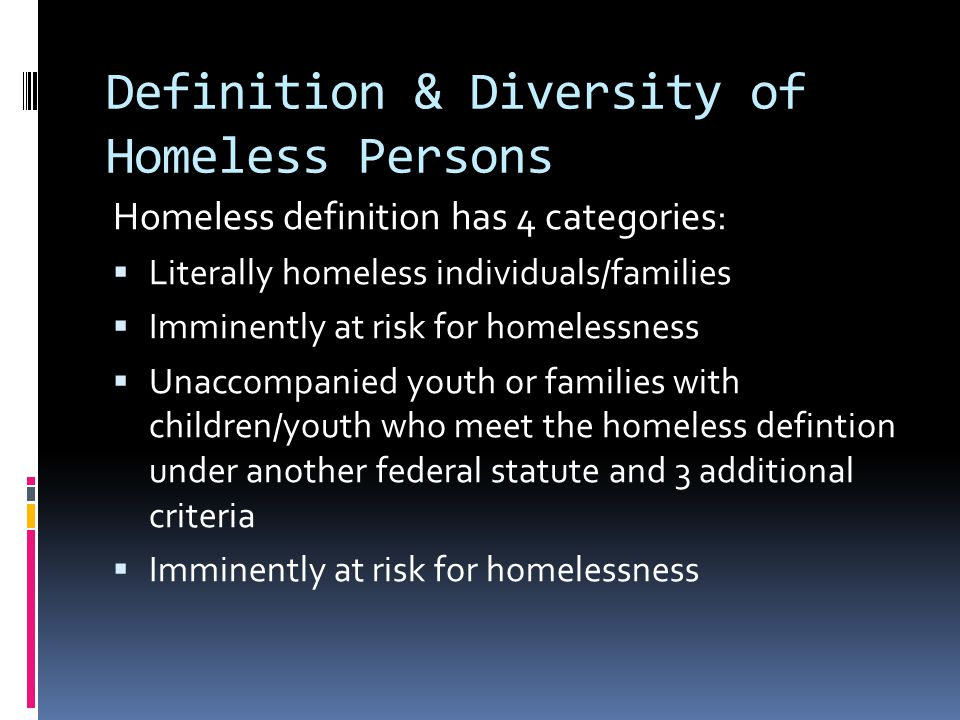 Definition & Diversity of Homeless Persons Homeless definition has 4 categories:  Literally homeless individuals/families  Imminently at risk for homelessness  Unaccompanied youth or families with children/youth who meet the homeless defintion under another federal statute and 3 additional criteria  Imminently at risk for homelessness