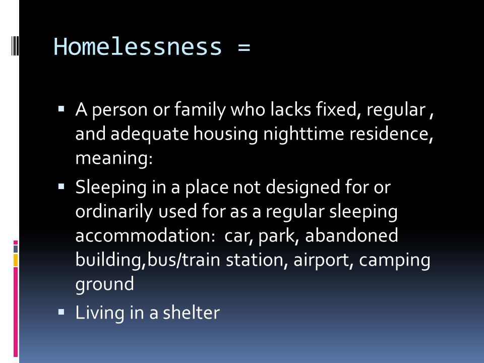 Homelessness =  A person or family who lacks fixed, regular, and adequate housing nighttime residence, meaning:  Sleeping in a place not designed for or ordinarily used for as a regular sleeping accommodation: car, park, abandoned building,bus/train station, airport, camping ground  Living in a shelter