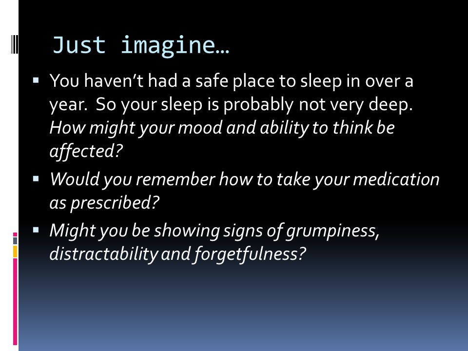 Just imagine…  You haven't had a safe place to sleep in over a year. So your sleep is probably not very deep. How might your mood and ability to thin
