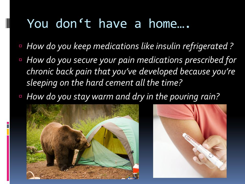 You don't have a home….  How do you keep medications like insulin refrigerated ?  How do you secure your pain medications prescribed for chronic bac