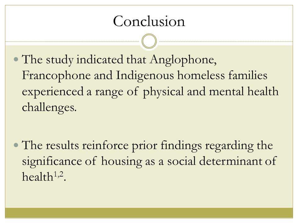Conclusion The study indicated that Anglophone, Francophone and Indigenous homeless families experienced a range of physical and mental health challenges.