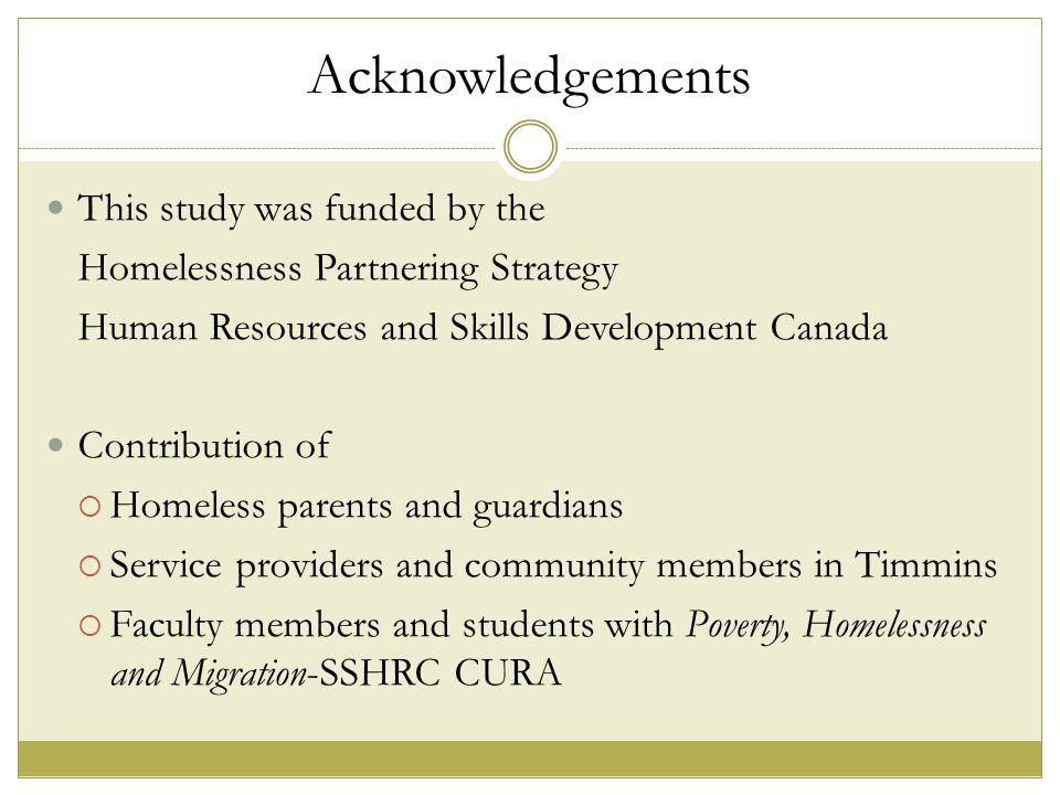 Acknowledgements This study was funded by the Homelessness Partnering Strategy Human Resources and Skills Development Canada Contribution of  Homeless parents and guardians  Service providers and community members in Timmins  Faculty members and students with Poverty, Homelessness and Migration-SSHRC CURA