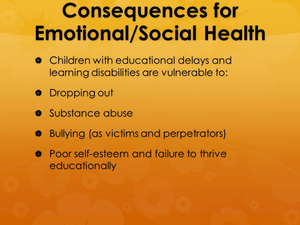 Consequences for Emotional/Social Health  Children with educational delays and learning disabilities are vulnerable to:  Dropping out  Substance abuse  Bullying (as victims and perpetrators)  Poor self-esteem and failure to thrive educationally