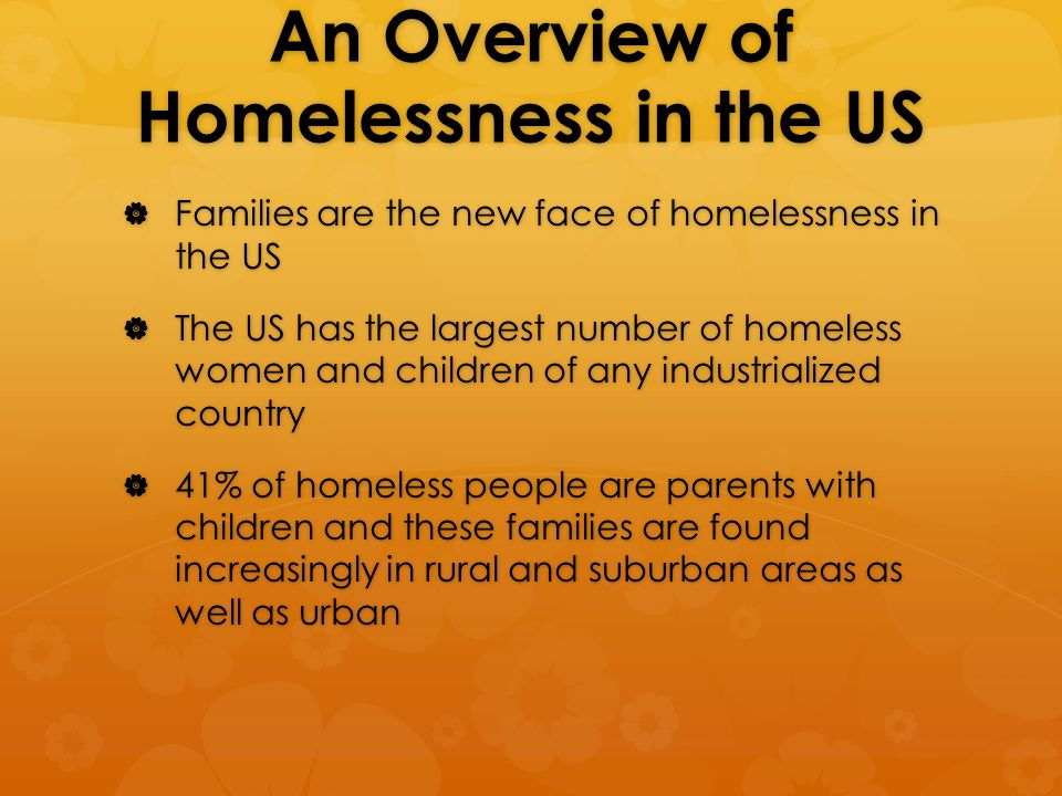 An Overview of Homelessness in the US  Families are the new face of homelessness in the US  The US has the largest number of homeless women and children of any industrialized country  41% of homeless people are parents with children and these families are found increasingly in rural and suburban areas as well as urban