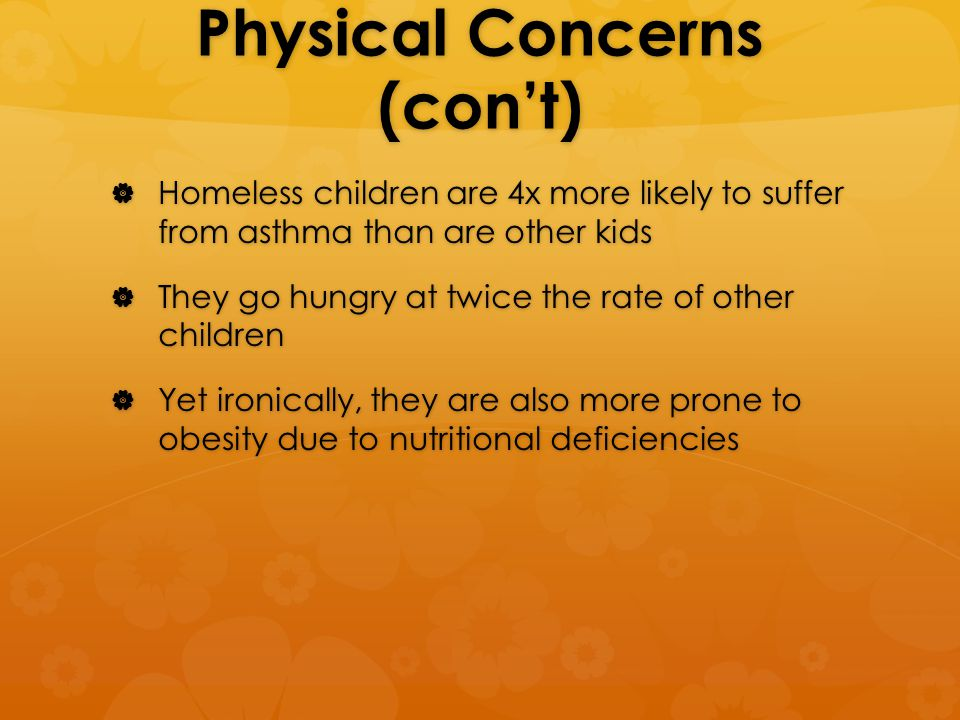Physical Concerns (con't)  Homeless children are 4x more likely to suffer from asthma than are other kids  They go hungry at twice the rate of other children  Yet ironically, they are also more prone to obesity due to nutritional deficiencies
