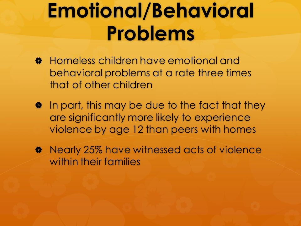 Emotional/Behavioral Problems  Homeless children have emotional and behavioral problems at a rate three times that of other children  In part, this may be due to the fact that they are significantly more likely to experience violence by age 12 than peers with homes  Nearly 25% have witnessed acts of violence within their families