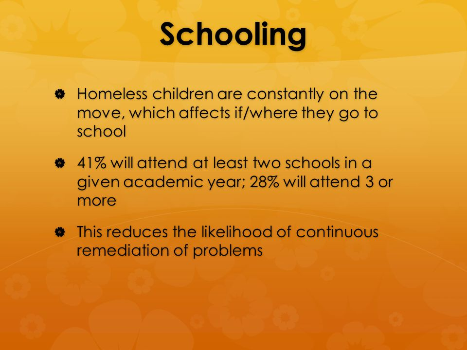 Schooling  Homeless children are constantly on the move, which affects if/where they go to school  41% will attend at least two schools in a given academic year; 28% will attend 3 or more  This reduces the likelihood of continuous remediation of problems