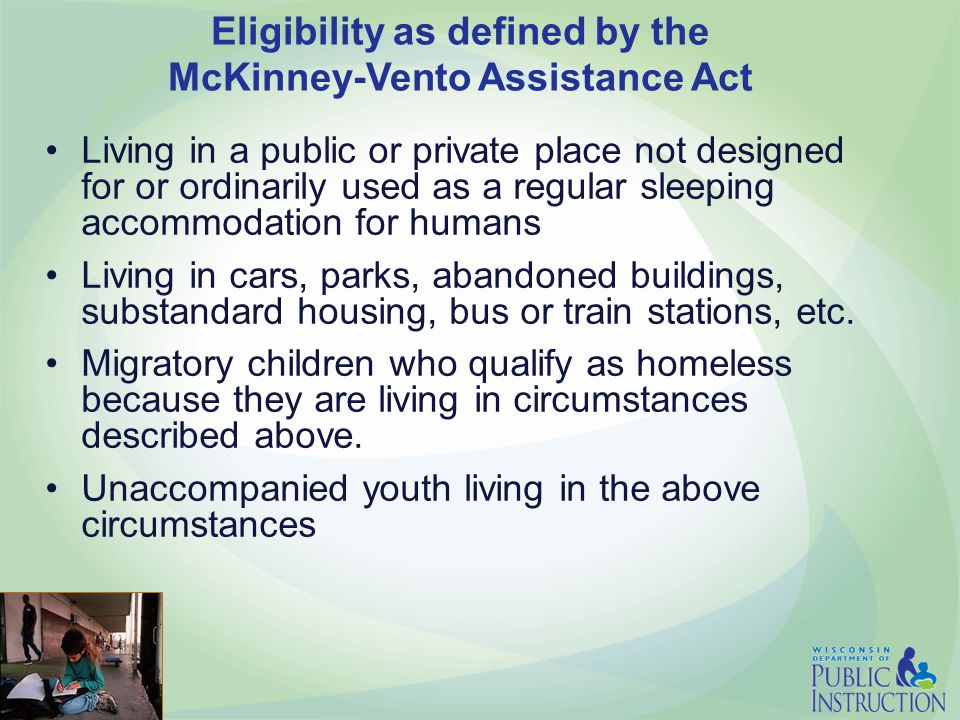 Eligibility as defined by the McKinney-Vento Assistance Act Living in a public or private place not designed for or ordinarily used as a regular sleeping accommodation for humans Living in cars, parks, abandoned buildings, substandard housing, bus or train stations, etc.