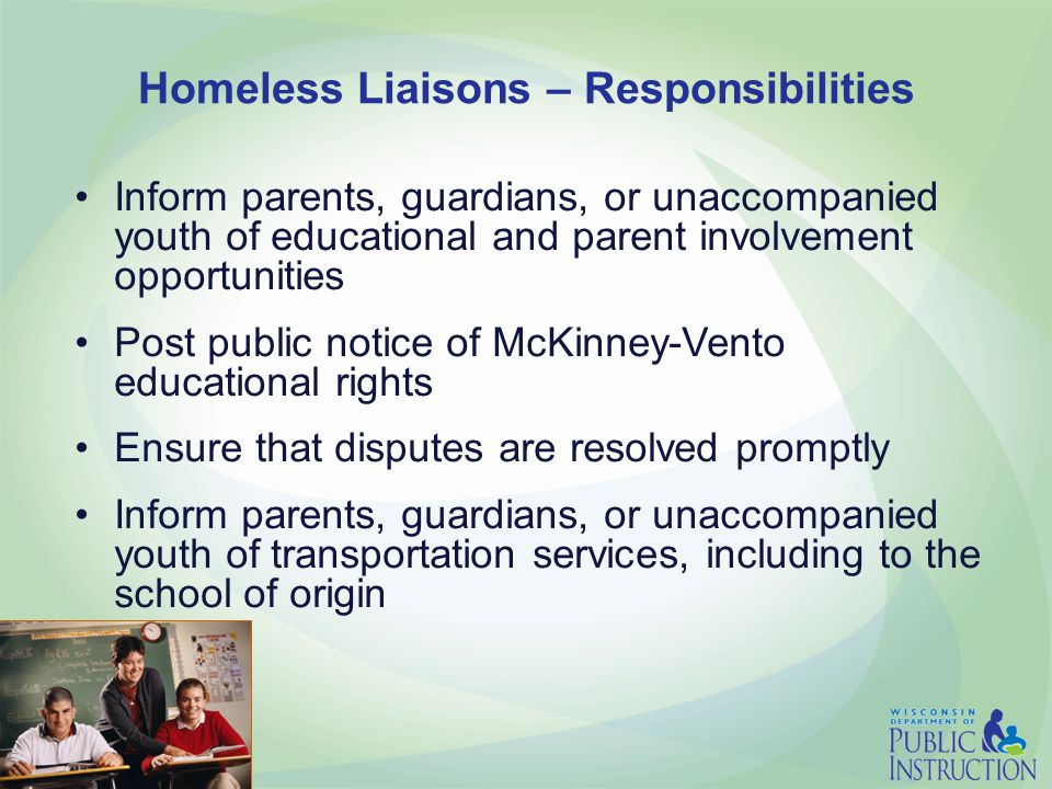Homeless Liaisons – Responsibilities Inform parents, guardians, or unaccompanied youth of educational and parent involvement opportunities Post public notice of McKinney-Vento educational rights Ensure that disputes are resolved promptly Inform parents, guardians, or unaccompanied youth of transportation services, including to the school of origin
