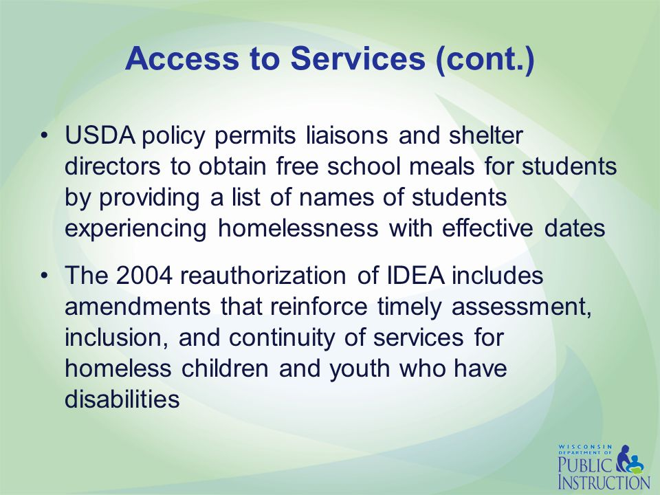 Access to Services (cont.) USDA policy permits liaisons and shelter directors to obtain free school meals for students by providing a list of names of students experiencing homelessness with effective dates The 2004 reauthorization of IDEA includes amendments that reinforce timely assessment, inclusion, and continuity of services for homeless children and youth who have disabilities