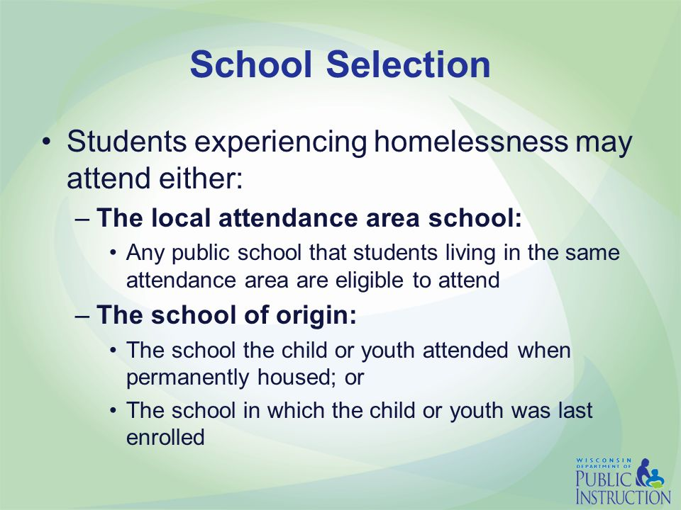 School Selection Students experiencing homelessness may attend either: –The local attendance area school: Any public school that students living in the same attendance area are eligible to attend –The school of origin: The school the child or youth attended when permanently housed; or The school in which the child or youth was last enrolled