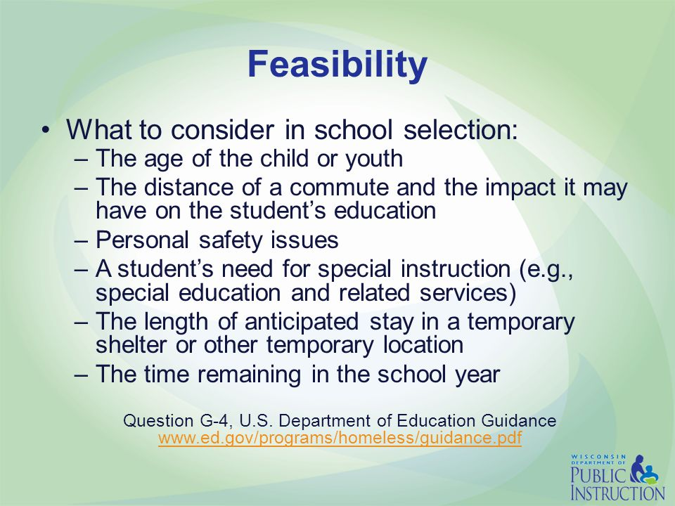 Feasibility What to consider in school selection: –The age of the child or youth –The distance of a commute and the impact it may have on the student's education –Personal safety issues –A student's need for special instruction (e.g., special education and related services) –The length of anticipated stay in a temporary shelter or other temporary location –The time remaining in the school year Question G-4, U.S.