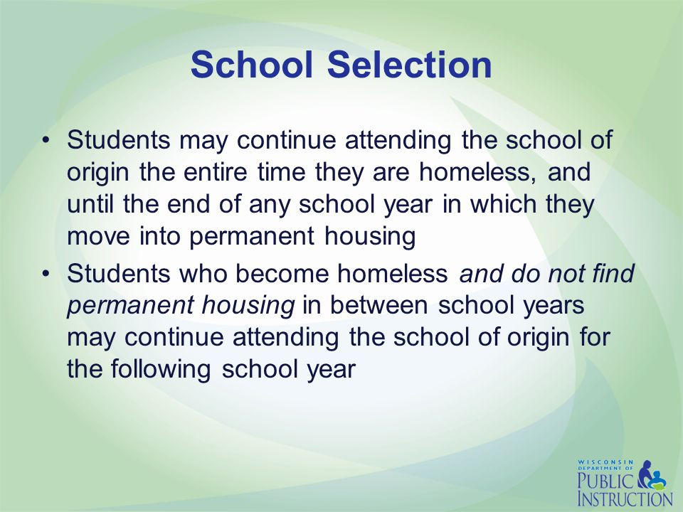 School Selection Students may continue attending the school of origin the entire time they are homeless, and until the end of any school year in which they move into permanent housing Students who become homeless and do not find permanent housing in between school years may continue attending the school of origin for the following school year